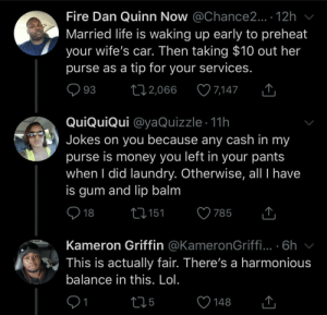 The circle of theft (via /r/BlackPeopleTwitter): Fire Dan Quinn Now @Chance2... . 12h  Married life is waking up early to preheat  your wife's car. Then taking $10 out her  purse as a tip for your services.  7,147  93  2,066  QuiQuiQui @yaQuizzle 11h  Jokes on you because any cash in my  purse is money you left in your pants  when I did laundry. Otherwise, all I have  is gum and lip balm  18  2151  785  Kameron Griffin @KameronGriffi... .6h  This is actually fair. There's a harmonious  balance in this. Lol.  1  t15  148 The circle of theft (via /r/BlackPeopleTwitter)