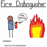 Fire, Meme, and Memes: Fire Distinguisher  Sep  that's fire  unshaped:  thank you fire distinguisher this is like a dollar store meme idk what this is forgive me