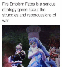 MORE GLORIOUS POSTS ABOUT FIRE EMBLEM FATES BECAUSE IT'S A GREAT GAME: Fire Emblem Fates is a serious  strategy game about the  struggles and repercussions of  War MORE GLORIOUS POSTS ABOUT FIRE EMBLEM FATES BECAUSE IT'S A GREAT GAME