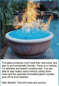 Ash, Memes, and Prince: Fire glass produces more heat than real wood, and  also is environmentally friendly. There is no smoke,  it's odorless and doesn't produce ash. You are  able to stay toasty warm without cutting down  trees and the specially formulated glass crystals  give off no toxic deposit.  Main Benefit: That shit looks like sorcery From my 'cool nerdy things' album for Amanda Nelson  SORCERY AND SUDDEN VENGEANCE Oh wait that's a Prince Caspian chapter title...  ~Sic