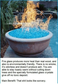"""Ash, Fire, and Shit: Fire glass produces more heat than real wood, and  also is environmentally triendly. There is no smoke,  it's odorless and doesn't produce ash. You are  able to stay toasty warm without cutting down  trees and the specially formulated glass crystals  give off no toxic deposit.  Main Benefit: That shit looks like sorcery <p><a href=""""https://loloftheday.tumblr.com/post/165690717984/main-benefit"""" class=""""tumblr_blog"""">loloftheday</a>:</p>  <blockquote><h2>Main benefit</h2></blockquote>"""