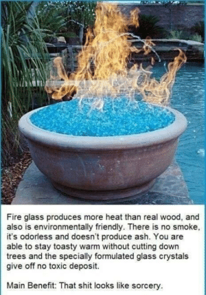Ash, Fire, and Shit: Fire glass produces more heat than real wood, and  also is environmentally riendly. There is no smoke,  it's odorless and doesn't produce ash. You are  able to stay toasty warm without cutting down  trees and the specially formulated glass crystals  give off no toxic deposit.  Main Benefit: That shit looks like sorcery novelty-gift-ideas:  Fire Pit Fireplace Glass