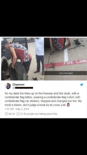 Confederate Flag, Dude, and Fire: FIRE LANE  ...ik im not trippin  Channnn  So my dads tire blew up on the freeway and this dude, with a  confederate flag tattoo, wearing a confederate flag t-shirt, with  confederate flag car stickers, stopped and changed our tire. My  mind is blown, don't judge a book by its cover y'all  1:57 AM - May 3, 2018  88.2K  27.3K people are talking about this don't be so quick to judge ❤️