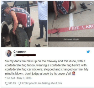 Confederate Flag, Dude, and Fire: FIRE LANE  ik im not trippin  Channnn  So my dads tire blew up on the freeway and this dude, with a  confederate flag tattoo, wearing a confederate flag t-shirt, ith  confederate flag car stickers, stopped and changed our tire. My  mind is blown, don't judge a book by its cover y'all  1:57 AM - May 3, 2018  88.2K27.3K people are talking about this Hmm🤔