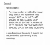 "follow my backup account @dumpster for more! @dumpster @dumpster: fireami  tablespoons:  ""teenagers skip breakfast because  they think it will help them lose  weight"" ACTUALLY NO THATS  BULLSHIT TEENAGERS SKIP  BREAKFAST SO THEY CAN MAKE  IT TO SCHOOL ON TIME WITHOUT  WAKING UP AT 4 IN THE MORNING  i skip breakfast because it makes me  nauseated to eat so early in the  morning. follow my backup account @dumpster for more! @dumpster @dumpster"