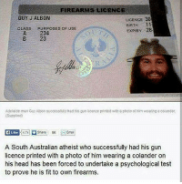 Would you trust him with a gun?: FIREARMS LICENCE  GUY J ALBON  LICENCE 30  BIRTH 11  EXPIRY 28  CLASS  PURPOSES OF USE  A 234  B 23  Adelaide man Guy Albon successfully had his gun licence printed with a photo of him weaning a colander.  (Supplied)  E Like  A South Australian atheist who successfully had his gun  licence printed with a photo of him wearing a colander on  his head has been forced to undertake a psychological test  to prove he is fit to own firearms. Would you trust him with a gun?