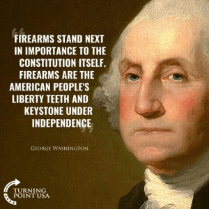 So True! #GunsSaveLives: FIREARMS STAND NEXT  IN IMPORTANCE TO THE  CONSTITUTION ITSELF.  FIREARMS ARE THE  AMERICAN PEOPLE'S  LIBERTY TEETH AND  KEYSTONE UNDER  INDEPENDENCE  GEORGE WASHINGTON  TURNING  POINT USA So True! #GunsSaveLives