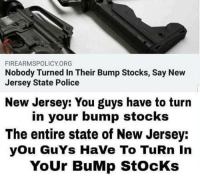 👍 (CS): FIREARMSPOLICY.ORG  Nobody Turned In Their Bump Stocks, Say New  Jersey State Police  New Jersey: You guys have to turn  in your bump stocks  The entire state of New Jersey:  you GuYs HaVe To TuRn In  YoUr BuMp StocKs 👍 (CS)