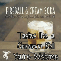 cream soda: FIREBALL&CREAM SODA  Tastes k  Cinnamon Rol  Youre Welcome
