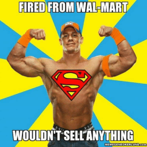 15 Over-The-Top John Cena Memes #sayingimages #johncena #johncenamemes #memes #funnymemes: FIRED FROM WAL-MART  WOULDN'T SELLANYTHING  MEMEGENEOKERLUND.Com 15 Over-The-Top John Cena Memes #sayingimages #johncena #johncenamemes #memes #funnymemes