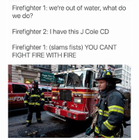 Smh @thehoodjokes: Firefighter 1: we're out of water, what do  we do?  Firefighter 2: l have this J Cole CD  Firefighter 1: (slams fists) YOU CANT  FIGHT FIRE WITH FIRE  N.Y.  Funny rovert Smh @thehoodjokes