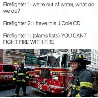 Firefighter: Firefighter 1: we're out of water, what do  we do?  Firefighter 2: I have this J Cole CD  Firefighter 1: (slams fists) YOU CANT  FIGHT FIRE WITH FIRE  D.  N.Y.