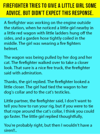 Advice, Cats, and Dogs: FIREFIGHTER TRIES TO GIVE A LITTLE GIRL SOME  ADVICE. BUT DIDN'T EXPECT THIS RESPONSE.  A firefighter was working on the engine outside  the station, when he noticed a little girl nearby in  a little red wagon with little ladders hung off the  sides, and a garden hose tightly coiled in the  middle. The girl was wearing a fire fighters  helmet.  The wagon was being pulled by her dog and her  cat. The firefighter walked over to take a closer  look. That sure is a nice fire truck, the firefighter  said with admiration.  Thanks, the girl replied. The firefighter looked a  little closer. The girl had tied the wagon to her  dog's collar and to the cat's testicles.  Little partner, the firefighter said, I don't want to  tell you how to run your rig, but if you were to tie  that rope around the cat's collar, I think you could  go faster. The little girl replied thoughtfully,  You're probably right, but then I wouldn't have a  siren!!. <p>Firefighter Tries To Help This Little Girl. Her Response Is Gold.</p>