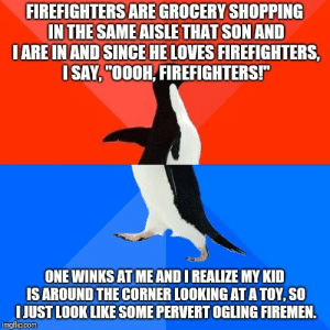 "Shopping, Looking, and One: FIREFIGHTERS ARE GROCERY SHOPPING  IN THE SAMEAISLETHAT SON AND  IARE INAND SINCE HE LOVES FIREFIGHTERS,  SAY,""00OH, FIREFIGHTERS!  ONE WINKS AT ME AND I REALIZE MY KID  IS AROUND THE CORNER LOOKING AT ATOY, SO  IJUST LOOK LIKE SOME PERVERT OGLING FIREMEN  imgflipCOM Thanks for making me look like a major perv, son."
