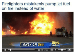 Dank, Fire, and Memes: Firefighters mistakenly pump jet fuel  on fire instead of water  X5  KING5.o  ONLY ON 5  00:09 02 27 CO I don't feel safe in my own home any more by epicboy743 MORE MEMES HERE