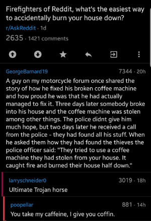 "R Askreddit: Firefighters of Reddit, what's the easiest way  to accidentally burn your house down?  r/AskReddit 1d  2635 1421 comments  7344 20h  GeorgeBarnard19  A guy on my motorcycle forum once shared the  story of how he fixed his broken coffee machine  and how proud he was that he had actually  managed to fix it. Three days later somebody broke  into his house and the coffee machine was stolen  among other things. The police didnt give him  much hope, but two days later he received a call  from the police - they had found all his stuff. When  he asked them how they had found the thieves the  police officer said: ""They tried to use a coffee  machine they had stolen from your house. It  caught fire and burned their house half down.""  3019 18h  larryschneider0  Ultimate Trojan horse  881 14h  poopellar  You take my caffeine, I give you coffin."