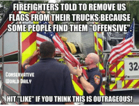 LIKE AND SHARE!: FIREFIGHTERS TOLD TO REMOVE US  FLAGS FROM THEIR TRUCKSBECAUSE  SOME PEOPLE FIND THEM OFFENSIVE'  32  CONSERVATIVE  WORLD DAILY  NHIT LIKE IF YOU THINK THIS IS OUTRAGEOUS! LIKE AND SHARE!