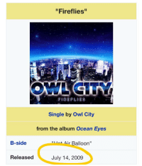 "wellamarke:  you would not believe this song has been here for quite so long  and that tomorrow's its date of birth   eight years in a waking dream and now with a comeback meme  the parodies spring up from all round the earth : ""Fireflies""  Single by Owl City  from the album Ocean Eyes  B-side  Air Balloon""  Released  July 14, 2009 wellamarke:  you would not believe this song has been here for quite so long  and that tomorrow's its date of birth   eight years in a waking dream and now with a comeback meme  the parodies spring up from all round the earth"