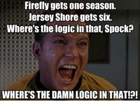 (y) Fantasy and Sci-Fi Rock My World: Firefly gets one season.  Jersey Shore gets SIX.  Where's the logic in that. Spock  WHERE'S THE DAMN LOGIC IN THAT!?! (y) Fantasy and Sci-Fi Rock My World