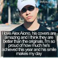 alex: firefly suggs lig  I love Alex Aiono, his covers are  amazing and think they are  better than the originals, Tm so  proud of how much he's  achieved this year and his smile  makes my day