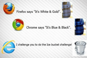 "srsfunny:  Poor Internet Explorerhttp://srsfunny.tumblr.com/: Firefox says ""It's White & Gold"".  Chrome says ""It's Blue & Black"".  I challenge you to do the Ice bucket challenge! srsfunny:  Poor Internet Explorerhttp://srsfunny.tumblr.com/"