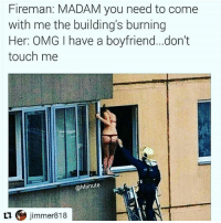 Ass, Fire, and Memes: Fireman: MADAM you need to come  with me the building's burning  Her: OMG have a boyfriend... don't  touch me  @Minute  tu jimmer818 Fire man (removes ladder from building ) well tell yah boyfriend come save yah ass then.😒😒😒😣😣😣😣😣😤😤😤😤😤😤😤