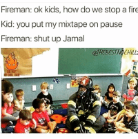 MIXTAPE LIT😂🔥 @funnyblack.s ➡️ TAG 5 FRIENDS ➡️ TURN ON POST NOTIFICATIONS: Fireman: ok kids, how do we stop a fire  Kid: you put my mixtape on pause  Fireman: shut up Jamal MIXTAPE LIT😂🔥 @funnyblack.s ➡️ TAG 5 FRIENDS ➡️ TURN ON POST NOTIFICATIONS