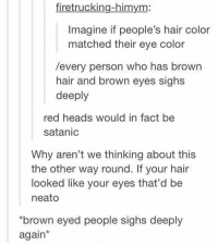 "Blue, Hair, and Himym: firetrucking-himym:  Imagine if people's hair color  matched their eye color  /every person who has brown  hair and brown eyes sighs  deeply  red heads would in fact be  satanic  Why aren't we thinking about this  the other way round. If your hair  looked like your eyes that'd be  neato  ""brown eyed people sighs deeply  again* What if the color changed everytime your hair color changed. Like say it's normally brown so your eyes are brown, but you died it blue so it changes to blue"