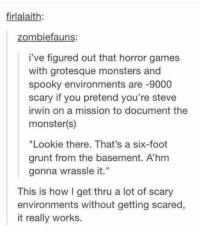 """Dank, Monster, and Scare: firlalaith  zombie fauns  i've figured out that horror games  with grotesque monsters and  spooky environments are -9000  scary if you pretend you're steve  irwin on a mission to document the  monster(s)  """"Lookie there. That's a six-foot  grunt from the basement. Ahm  gonna wrassle it.""""  This is how get thru a lot of scary  environments without getting scared,  it really works."""