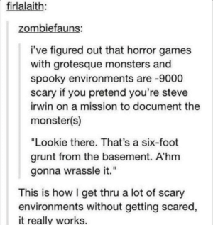 "Monster, Spider, and Steve Irwin: firlalaith:  zombiefauns:  i've figured out that horror games  with grotesque monsters and  spooky environments are -9000  scary if you pretend you're steve  irwin on a mission to document the  monster(s)  ""Lookie there. That's a six-foot  grunt from the basement. A'hm  gonna wrassle it.""  This is how I get thru a lot of scary  environments without getting scared  it really works. Lookie there. Thats a couch-sized Spider. A'hm ride it."
