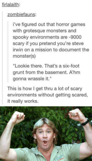 """Monster, Steve Irwin, and Games: firlalaith:  zombiefauns:  i've figured out that horror games  with grotesque monsters and  spooky environments are -9000  scary if you pretend you're steve  irwin on a mission to document the  monster(s)  """"Lookie there. That's a six-foot  grunt from the basement. A'hm  gonna wrassle it.""""  This is how I get thru a lot of scary  environments without getting scared,  it really works.  rocodilcl  unter This is surprisingly Wholesome."""