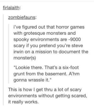 """Monster, Omg, and Steve Irwin: firlalaith:  zombiefauns:  i've figured out that horror games  with grotesque monsters and  spooky environments are -9000  scary if you pretend you're steve  irwin on a mission to document the  monster(s)  """"Lookie there. That's a six-foot  grunt from the basement. A'hm  gonna wrassle it.""""  This is how I get thru a lot of scary  environments without getting scared,  it really works. How to deal with your fears!omg-humor.tumblr.com"""