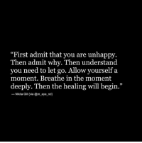 """Life, Memes, and 🤖: """"First admit that you are unhappy.  Then admit why. Then understand  you need to let go. Allow yourself a  moment. Breathe in the moment  deeply. Then the healing will begin.""""  Nikita Gill (via @m eve nd  Nikita Gill (via @m eye_nd) Via @m_eye_nd ☺🙏 One of the most healing things you can do is recognize where in your life you are your own poison."""" - Steve Maraboli healing awakespiritual"""