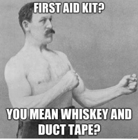 Memes, 🤖, and Aids: FIRST AID KIT  YOU MEAN WHISKEY AND  DUCT TAPE  quick meme con Sometimes you just need whiskey & duct tape...