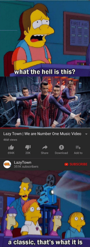 Lazy, Music, and True: FIRST AID  what the hell is this?  Lazy Town | We are Number One Music Video  46M views  694K  20K  Share Download Add to  LazyTown  351K subscribers  SUBSCRIBE  u/gulasjsuppe  a classic, that's what it is A true classic.