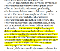 "This book must be older: First, an organization that develops any form of  effort to drastically reduce and, preferably,  eliminate any defects in each delivered product or  service. Users are increasingly intolerant of the  hit-and-miss approach that characterized  software products. From the point of view of a  software development organization also, it may  not be economically viable to deliver products  with defects. For instance, imagine finding a  defect in the software embedded in a television  after it is shipped to thousands of customers. How  is it possible to send ""patches"" to these customers  and ask them to ""install the patch?"" Thus, the only  solution is to do it right the first time, before  sending a product to the customer.  Second, defects are unlikely to remain latent for This book must be older"