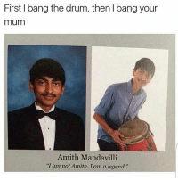 """Crazy, Drake, and Memes: First bang the drum, then l bang your  mum  Amith Mandavilli  """"I am not Amith. I am a legend."""" DOUBLETAP❤️😊 Swipe Left⬅️ 🚀Follow @IJFXL for more memes!🚀👌 ❤️ Follow my backup @I.J.F.X.L ❤️ - Via: ? - ❤️Subscribe to my YouTube!(link in bio)❤️ 📥DM proof and I'll DM back(not clickbait)📥 😂Leave a Comment if you see this!😂 - - - ❌IGNORE MY SWAG TAGS😭 GTA GTAV GTA5 Gaming gamingmemes xbox playstation callofduty relatable blackops3 rainbowsix rainbowsixsiege mwr gamer hilarious comedy hoodhumor zerochill jokes dankmeme litasf squad crazy omg accurate epic trump drake"""