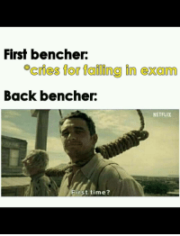 Netflix, Time, and Back: First bencher:  *cries for failing in exam  Back bencher:  NETFLIX  Fist time?