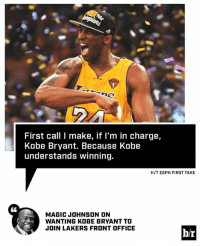 Espn, Kobe Bryant, and Los Angeles Lakers: First call I make, if I'm in charge,  Kobe Bryant. Because Kobe  understands winning.  H/T ESPN FIRST TAKE  MAGIC JOHNSON ON  WANTING KOBE BRYANT TO  JOIN LAKERS FRONT OFFICE  b/r Magic wants winners like Kobe in the front office.  Details: http://ble.ac/2kH16jb