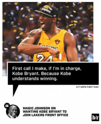 Kobe Bryant, Magic Johnson, and Sports: First call l make, if I'm in charge,  Kobe Bryant. Because Kobe  understands winning.  H/T ESPN FIRST TAKE  MAGIC JOHNSON ON  WANTING KOBE BRYANT TO  JOIN LAKERS FRONT OFFICE  br Magic wants winners like Kobe in the front office.