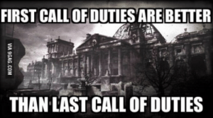 Love, Shit, and World: FIRST CALLOFDUTIES ARE BETTER  THAN LAST CALL OF DUTIES Played all of them and Im tired of the new shit. Im just in love with 1, 3 and World at War