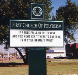 daily-political-humor:  If a tree falls in the forest and Fox News isn't there to cover it…: FIRST CHURCH OF POLYDEISM  IF A TREE FALLS IN THE FOREST  AND FOX NEWS ISN'T THERE TO COVER IT,  IS IT STILL OBAMA'S FAULT? daily-political-humor:  If a tree falls in the forest and Fox News isn't there to cover it…