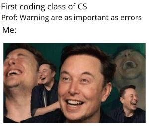 Knowing how to code beforehand: First coding class of CS  Prof: Warning are as important as errors  Ме: Knowing how to code beforehand