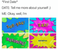 Tell Me More About: *First Date*  DATE: Tell me more about yourself ;)  ME: Okay, well, I'm  SU  SAD  MEDIOCRE!  DATWETic!