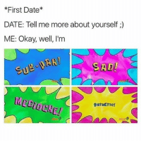 Memes, Date, and Okay: First Date  DATE: Tell me more about yourself  ME: Okay, well, I'm  ADI i still have like 4 gummy worms left my will power is strong