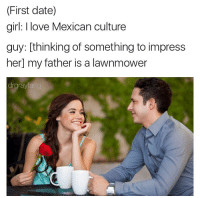 That's how you do it amigos: (First date)  girl: love Mexican culture  guy: thinking of something to impress  her my father is a lawnmower  drgra That's how you do it amigos