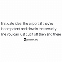Funny, Memes, and Date: first date idea: the airport. if they're  incompetent and slow in the security  line you can just cut it off then and there  @sarcasm_only SarcasmOnly