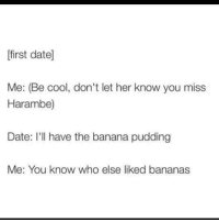 Banana, Cool, and Date: first date]  Me: (Be cool, don't let her know you miss  Harambe)  Date: I'l have the banana pudding  Me: You know who else liked bananas