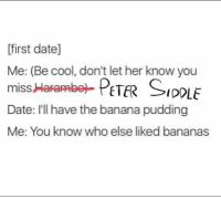 You know else liked bananas?  By Nick White: first date]  Me: (Be cool, don't let her know you  miss Harambe- PETER SIDOLE  Date: I'll have the banana pudding  Me: You know who else liked bananas You know else liked bananas?  By Nick White