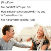 Snapchat: DankMemesGang: (First Date)  Me: So what turns you on?  Her: a man that can agree with me and  isn't afraid to curse  Me: haha you're so right, fuck  @The Funny/ntrovert Snapchat: DankMemesGang